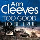 Too Good To Be True Áudiolivro by Ann Cleeves, Kenny Blyth