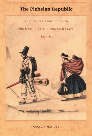 The Plebeian Republic - The Huanta Rebellion and the Making of the Peruvian State, 1820–1850 ebook by Cecilia Méndez