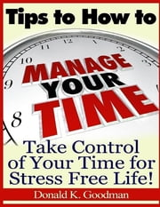Tips to How to Manage Your Time: Take Control of Your Time and Stress Free Life! ebook by Donald K. Goodman