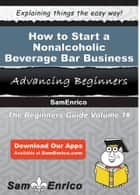 How to Start a Nonalcoholic Beverage Bar Business - How to Start a Nonalcoholic Beverage Bar Business ebook by Nettie Casey