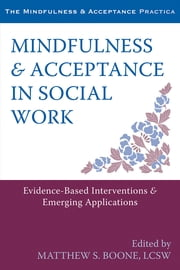 Mindfulness and Acceptance in Social Work - Evidence-Based Interventions and Emerging Applications ebook by Matthew S. Boone, LCSW