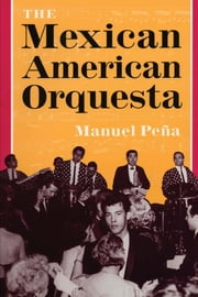 The Mexican American Orquesta - Music, Culture, and the Dialectic of Conflict ebook by Manuel Peña