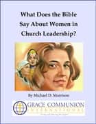 What Does the Bible Say About Women in Church Leadership? ebook by Michael D. Morrison