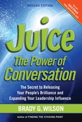 Juice - The Power of Conversation—The Secret to Releasing Your People's Brilliance and Expanding Your Leadership Influence, Revised Edition ebook by Brady G. Wilson