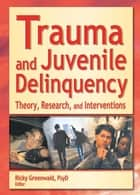 Trauma and Juvenile Delinquency - Theory, Research, and Interventions ebook by Ricky Greenwald