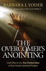 The Overcomer's Anointing - God's Plan to Use Your Darkest Hour as Your Greatest Spiritual Weapon ebook by Barbara J. Yoder,Chuck Pierce