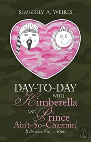 Day-to-Day With Kimberella and Prince Ain't-So-Charmin' - If the Shoe Fits … Run! ebook by Kimberly A. Weires