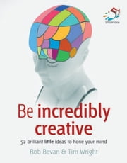 Be Incredibly Creative: 52 Brilliant Little Ideas to Hone Your Mind ebook by Bevan, Rob
