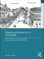 Mapping Modernity in Shanghai - Space, Gender, and Visual Culture in the Sojourners' City, 1853-98 ebook by Samuel Y. Liang