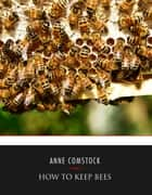 How to Keep Bees ebook by Anna Botsford Comstock