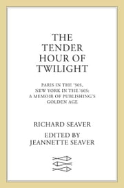 The Tender Hour of Twilight - Paris in the '50s, New York in the '60s: A Memoir of Publishing's Golden Age ebook by Richard Seaver,Jeannette Seaver,James Salter