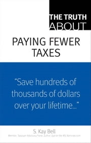 The Truth About Paying Fewer Taxes ebook by Bell, S. Kay