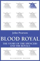 Blood Royal - The Story of the Spencers and the Royals ebook by John Pearson