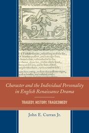 Character and the Individual Personality in English Renaissance Drama - Tragedy, History, Tragicomedy ebook by John E. Curran, Jr.