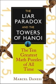 The Liar Paradox and the Towers of Hanoi: The 10 Greatest Math Puzzles of All Time ebook by Danesi, Marcel
