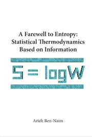 A Farewell to Entropy - Statistical Thermodynamics Based on Information ebook by Arieh Ben-Naim