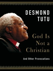 God Is Not a Christian - And Other Provocations ebook by Desmond Tutu