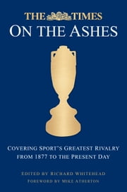 Times on the Ashes - Covering Sport's Greatest Rivalry from 1880 to the Present Day ebook by Richard Whitehead