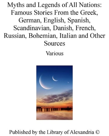 Myths and Legends of All Nations: Famous Stories From The Greek, German, English, Spanish, Scandinavian, Danish, French, Russian, Bohemian, Italian and Other Sources ebook by Various Authors