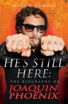 He's Still Here - The Biography of Joaquin Phoenix ebook by Martin Howden