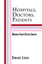 Hospitals, Doctors, Patients - Memories From A Cottage Industry ebook by Simeon Locke
