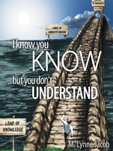 I know you KNOW - but you don't UNDERSTAND ebook by M. Lynne Jacob