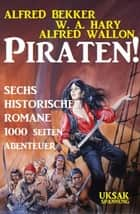 Piraten! Sechs historische Romane ebook by Alfred Bekker, Alfred Wallon, W. A. Hary