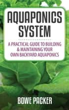 Aquaponics System - A Practical Guide To Building & Maintaining Your Own Backyard Aquaponics eBook by Bowe Packer
