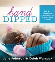 Hand-Dipped: The Art of Creating Chocolates and Confections at Home ebook by Caleb Warnock,Julie Peterson