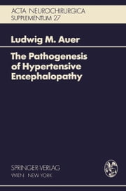 The Pathogenesis of Hypertensive Encephalopathy - Experimental Data and Their Clinical Relevance With Special Reference to Neurosurgical Patients ebook by Ludwig M. Auer