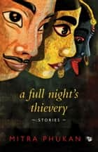 A Full Night's Thievery - Stories ebook by Mitra Phukan