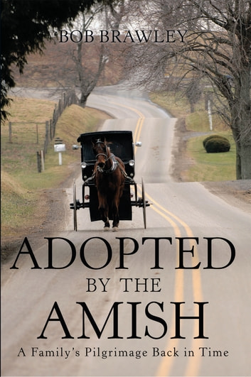 Adopted by the Amish - A Family's Pilgrimage Back in Time ebook by Bob Brawley
