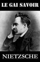Le Gai Savoir ebook by Friedrich Nietzsche,Henri Albert