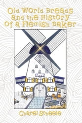 Old World Breads and the History of a Flemish Baker ebook by Charel Scheele