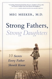Strong Fathers, Strong Daughters - 10 Secrets Every Father Should Know ebook by Meg Meeker, M.D.