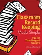 Classroom Record Keeping Made Simple - Tips for Time-Strapped Teachers ebook by Diane Mierzwik