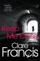 Keep Me Close ebook by Clare Francis