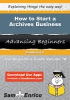 How to Start a Archives Business ebook by Hugo Evans