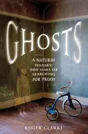 Ghosts - A Natural History: 500 Years of Searching for Proof ebook by Roger Clarke