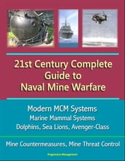 21st Century Complete Guide to Naval Mine Warfare: Modern MCM Systems, Marine Mammal Systems, Dolphins, Sea Lions, Avenger-Class, Mine Countermeasures, Mine Threat Control ebook by Progressive Management
