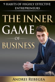 The Inner Game of Business 9 Habits of Highly Effective Entrepreneurs ebook by Andrei Rebegea