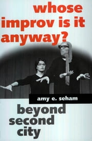 Whose Improv Is It Anyway? Beyond Second City ebook by Amy E. Seham