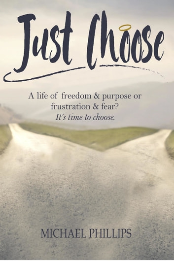 Just Choose - A Life of Freedom and Purpose or Frustration and Fear? It's time to choose. ebook by Michael Phillips