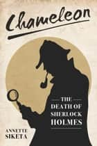 Chameleon: The Death of Sherlock Holmes ebook by Annette Siketa