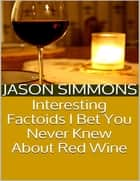 Interesting Factoids I Bet You Never Knew About Red Wine ebook by Jason Simmons