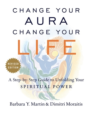 Change Your Aura, Change Your Life - A Step-by-Step Guide to Unfolding Your Spiritual Power, Revised Edition ebook by Dimitri Moraitis,Barbara Y. Martin