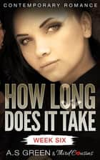 How Long Does It Take - Week Six (Contemporary Romance) ebook by Third Cousins, A.S Green