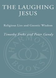 The Laughing Jesus - Religious Lies and Gnostic Wisdom ebook by Timothy Freke,Peter Gandy