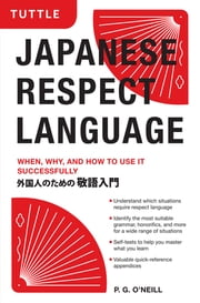 Japanese Respect Language - When, Why, and How to Use it Successfully: Learn Japanese Grammar, Vocabulary & Polite Phrases With this User-Friendly Guide ebook by P. G. O'Neill