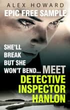 She'll Break But She Won't Bend: Meet DI Hanlon, Britain's Fierce New Crime Heroine - Time to Die Epic Free Sampler ebook by Alex Howard